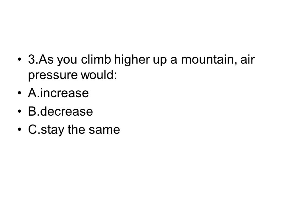 3.As you climb higher up a mountain, air pressure would: