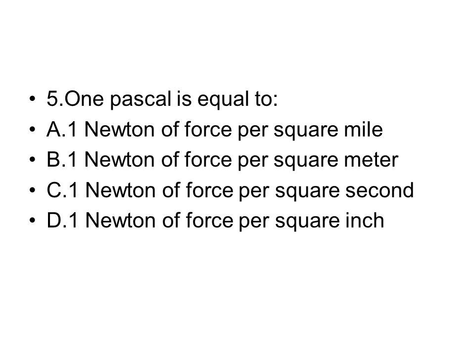 5.One pascal is equal to: A.1 Newton of force per square mile B.1 Newton of force per square meter