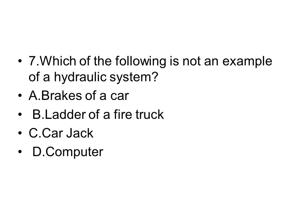 7.Which of the following is not an example of a hydraulic system