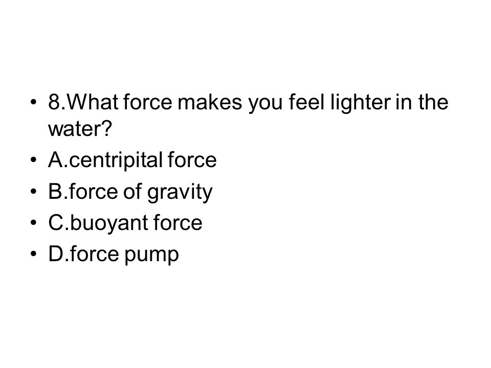 8.What force makes you feel lighter in the water