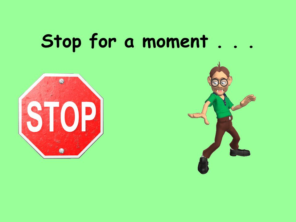Stop for a moment . . .