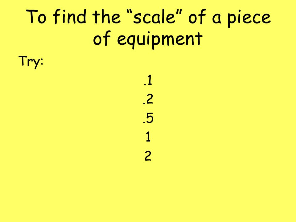 To find the scale of a piece of equipment