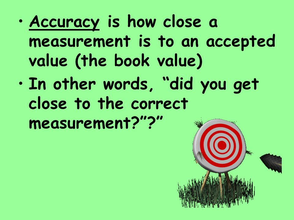 Accuracy is how close a measurement is to an accepted value (the book value)