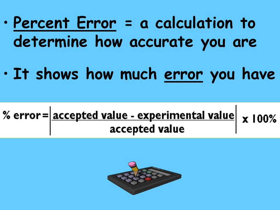Percent Error = a calculation to determine how accurate you are