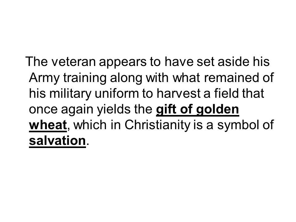 The veteran appears to have set aside his Army training along with what remained of his military uniform to harvest a field that once again yields the gift of golden wheat, which in Christianity is a symbol of salvation.