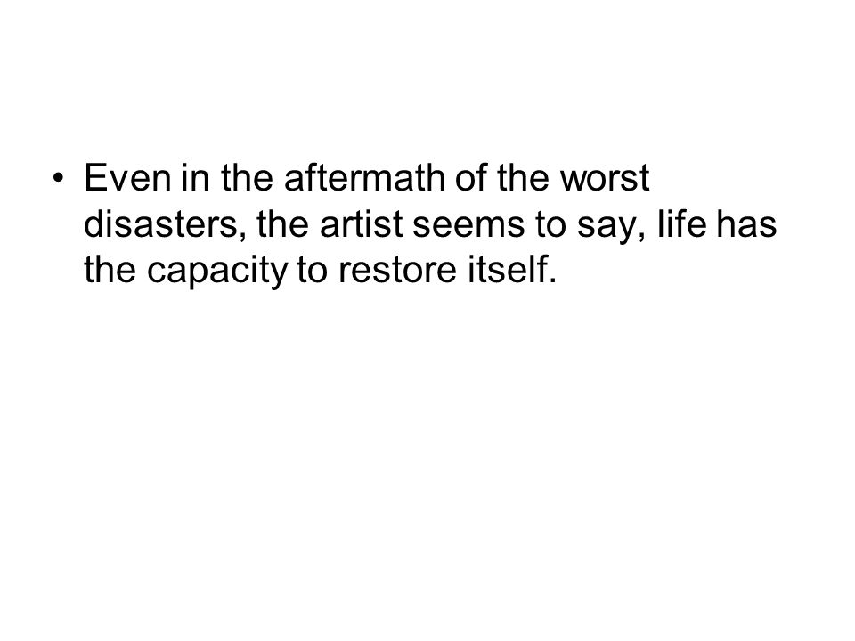 Even in the aftermath of the worst disasters, the artist seems to say, life has the capacity to restore itself.