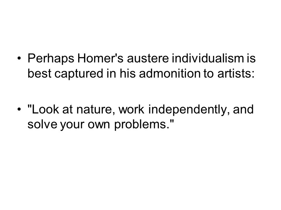 Perhaps Homer s austere individualism is best captured in his admonition to artists: