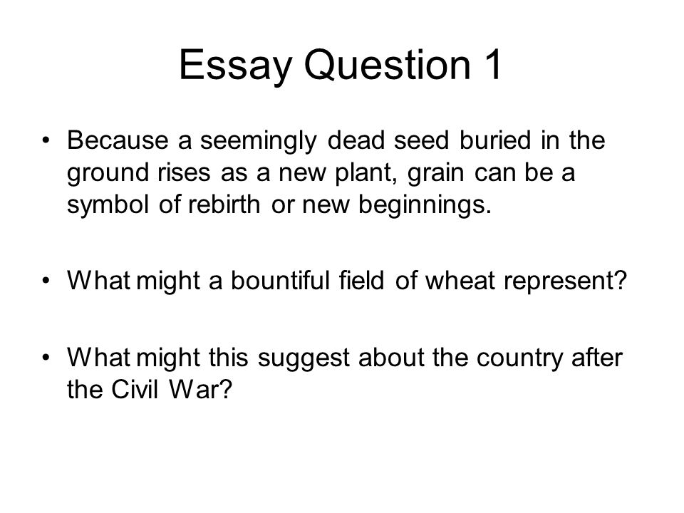 Essay Question 1 Because a seemingly dead seed buried in the ground rises as a new plant, grain can be a symbol of rebirth or new beginnings.