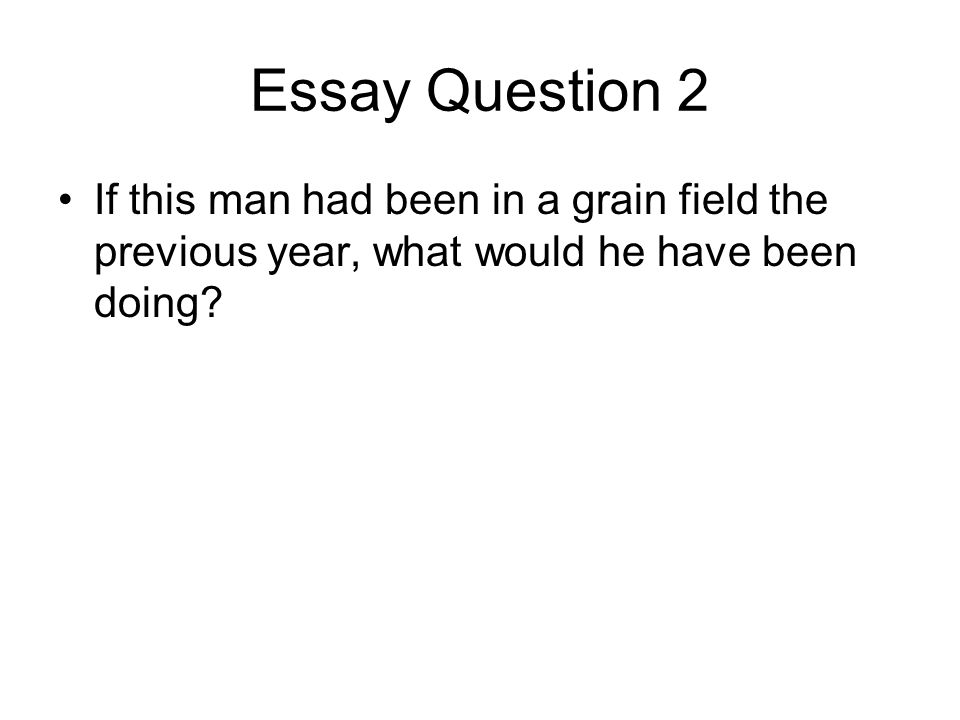 Essay Question 2 If this man had been in a grain field the previous year, what would he have been doing