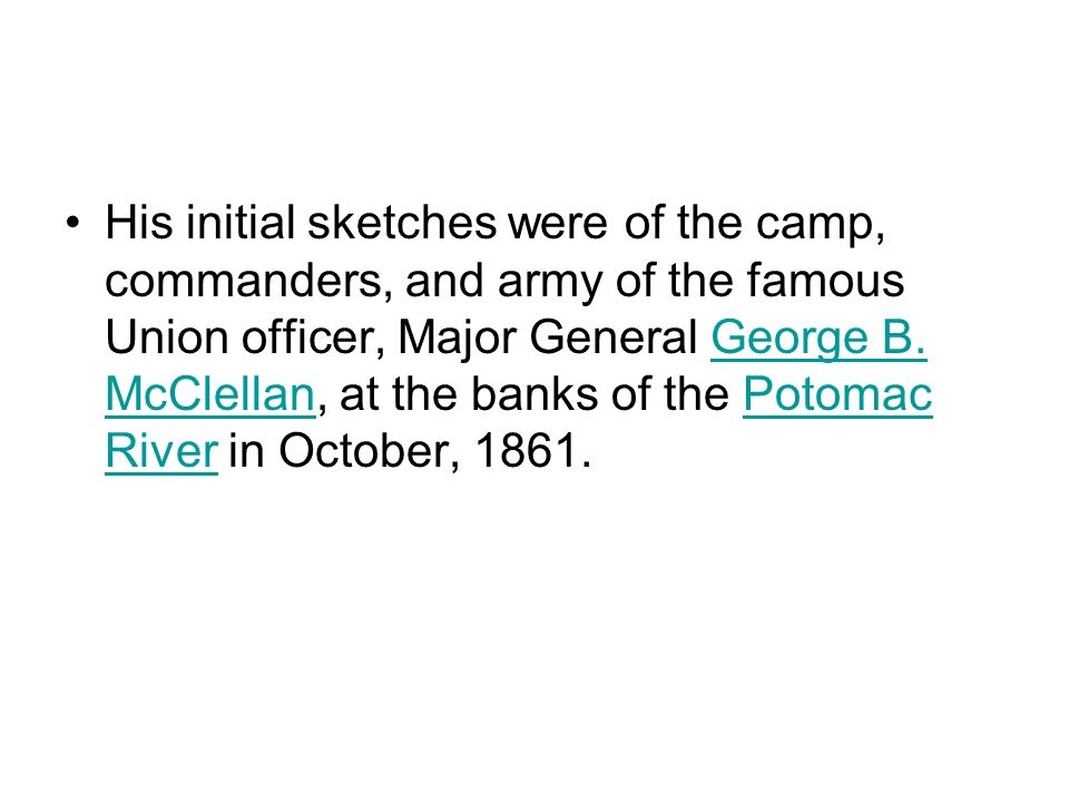 His initial sketches were of the camp, commanders, and army of the famous Union officer, Major General George B.