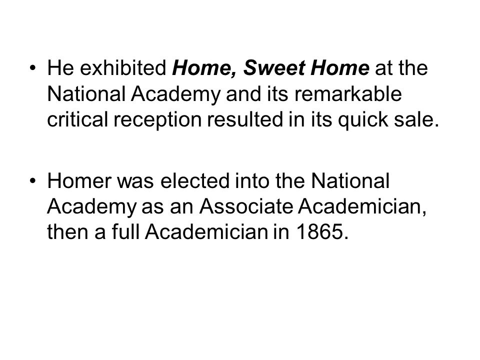 He exhibited Home, Sweet Home at the National Academy and its remarkable critical reception resulted in its quick sale.