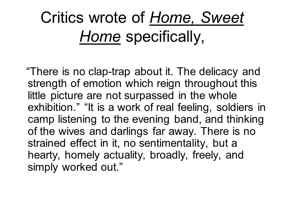Critics wrote of Home, Sweet Home specifically,
