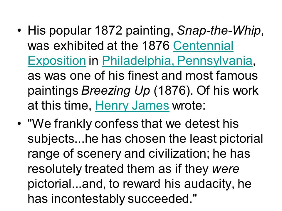 His popular 1872 painting, Snap-the-Whip, was exhibited at the 1876 Centennial Exposition in Philadelphia, Pennsylvania, as was one of his finest and most famous paintings Breezing Up (1876). Of his work at this time, Henry James wrote: