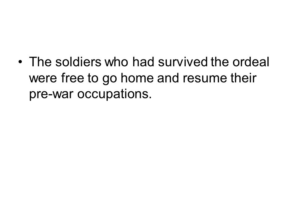 The soldiers who had survived the ordeal were free to go home and resume their pre-war occupations.