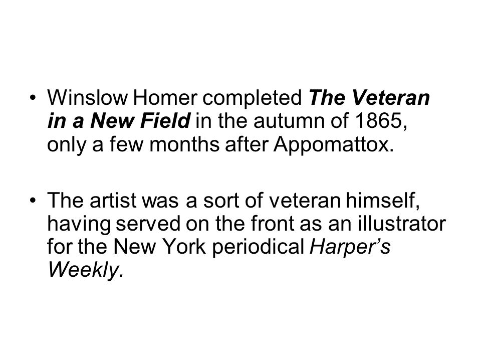 Winslow Homer completed The Veteran in a New Field in the autumn of 1865, only a few months after Appomattox.