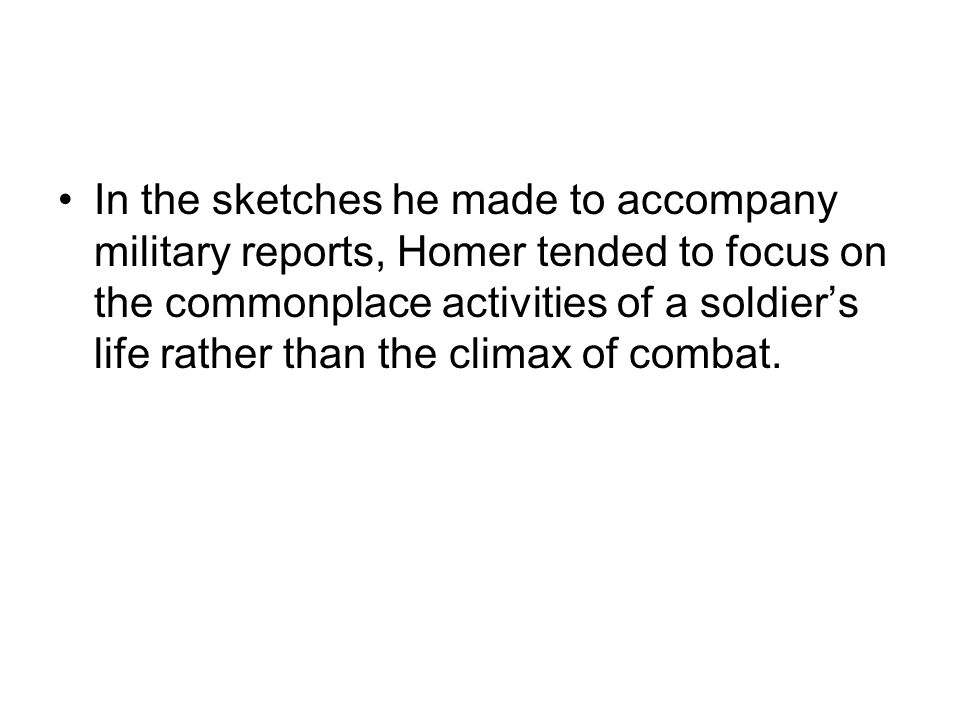 In the sketches he made to accompany military reports, Homer tended to focus on the commonplace activities of a soldier's life rather than the climax of combat.