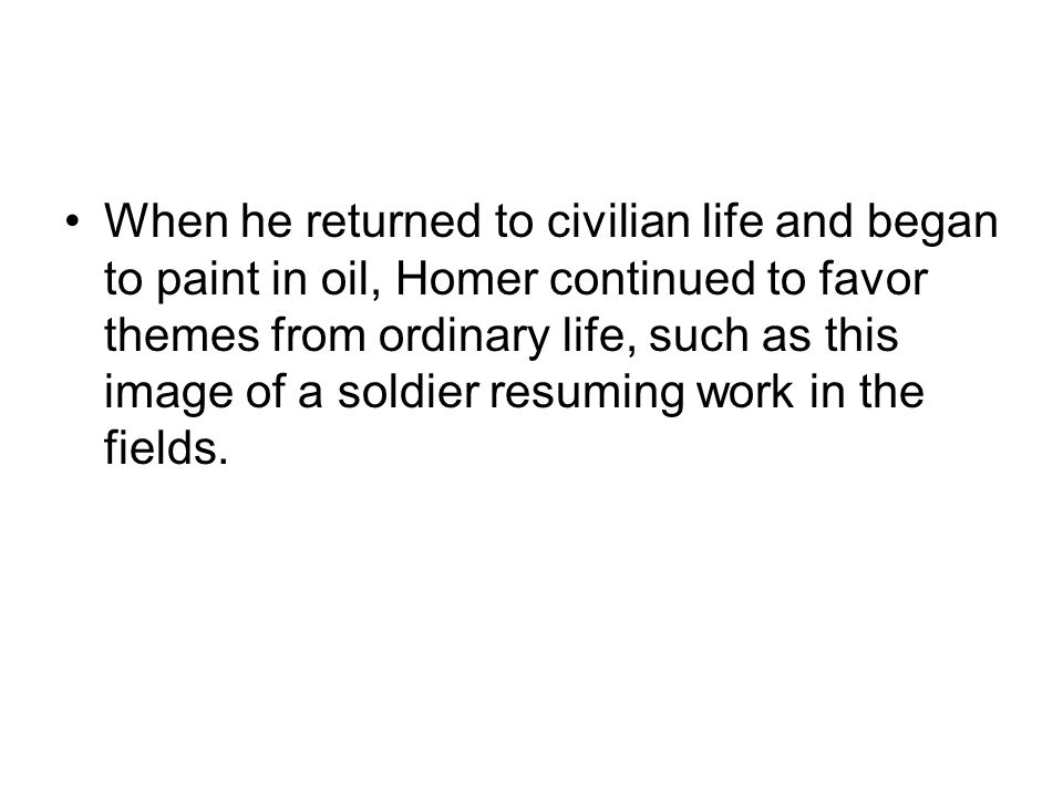 When he returned to civilian life and began to paint in oil, Homer continued to favor themes from ordinary life, such as this image of a soldier resuming work in the fields.