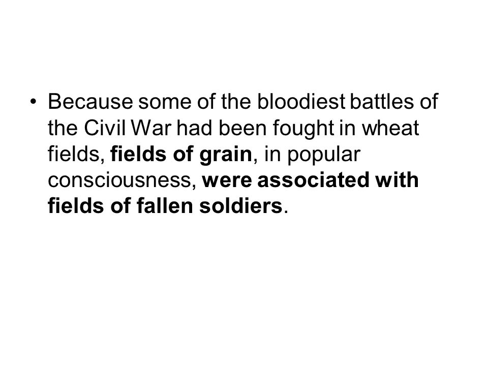 Because some of the bloodiest battles of the Civil War had been fought in wheat fields, fields of grain, in popular consciousness, were associated with fields of fallen soldiers.