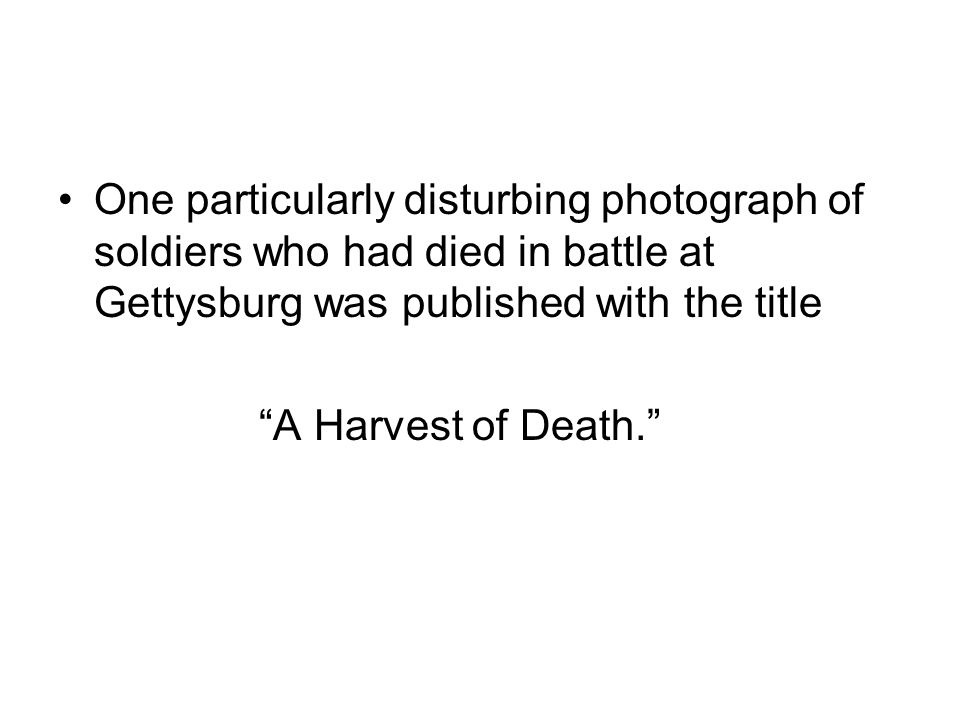 One particularly disturbing photograph of soldiers who had died in battle at Gettysburg was published with the title