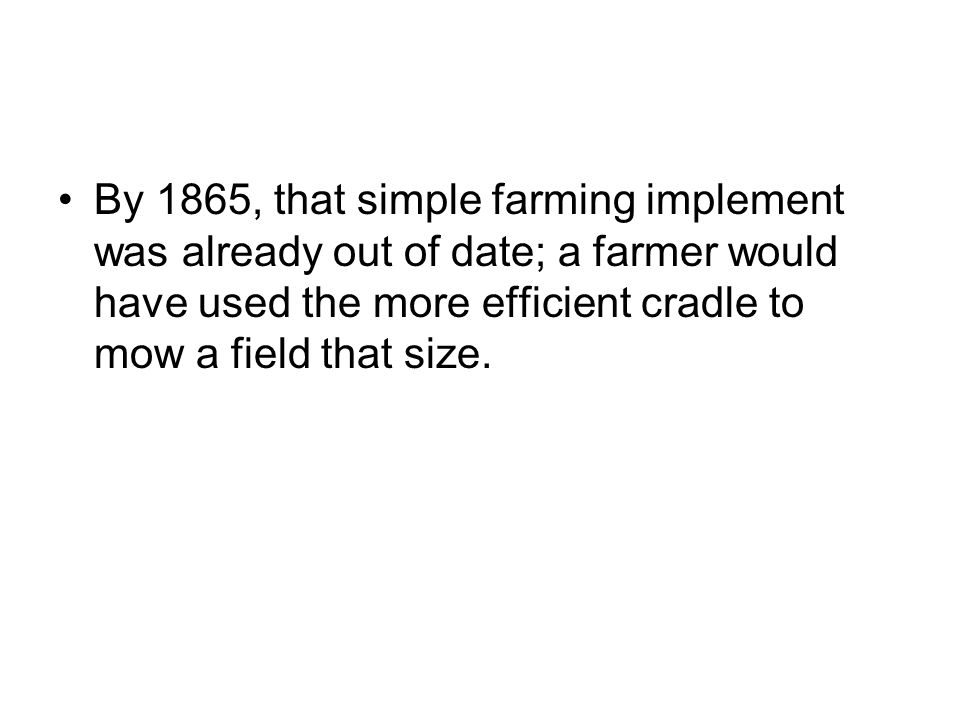 By 1865, that simple farming implement was already out of date; a farmer would have used the more efficient cradle to mow a field that size.