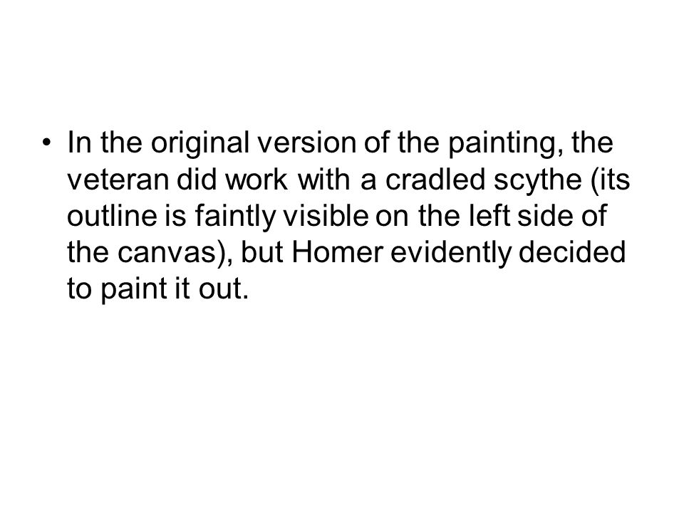 In the original version of the painting, the veteran did work with a cradled scythe (its outline is faintly visible on the left side of the canvas), but Homer evidently decided to paint it out.