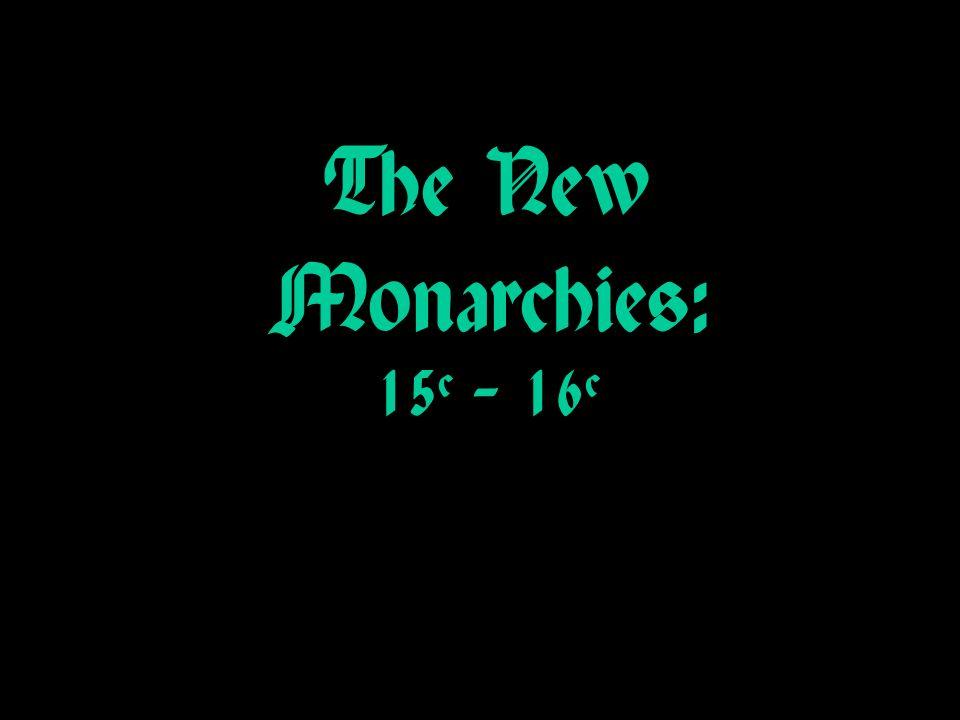 The New Monarchies: 15c – 16c