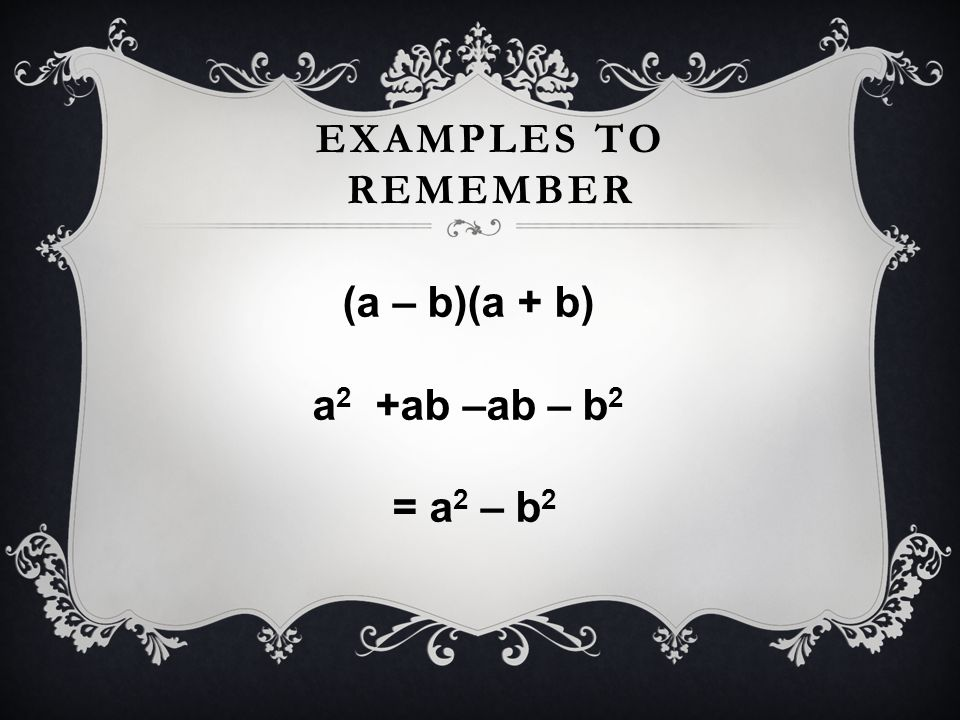 Examples to remember (a – b)(a + b) a2 +ab –ab – b2 = a2 – b2