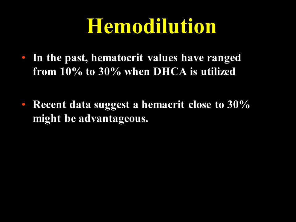 Hemodilution In the past, hematocrit values have ranged from 10% to 30% when DHCA is utilized.