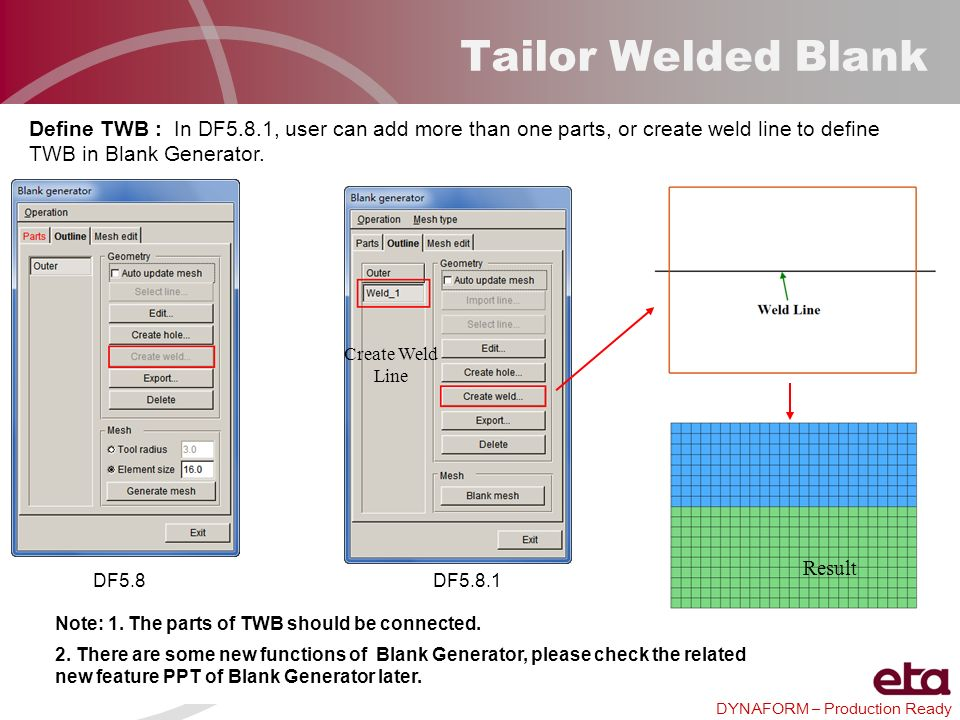 Tailor Welded Blank Define TWB : In DF5.8.1, user can add more than one parts, or create weld line to define TWB in Blank Generator.