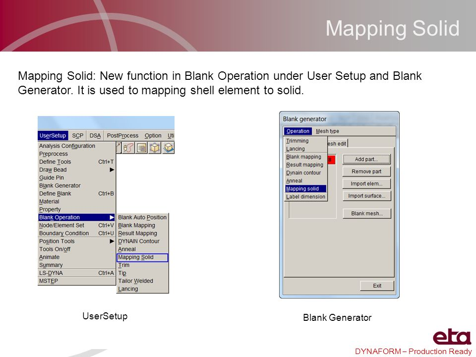 Mapping Solid Mapping Solid: New function in Blank Operation under User Setup and Blank Generator. It is used to mapping shell element to solid.