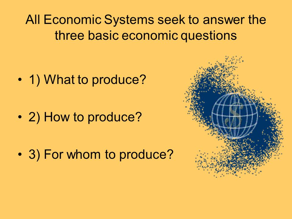 All Economic Systems seek to answer the three basic economic questions