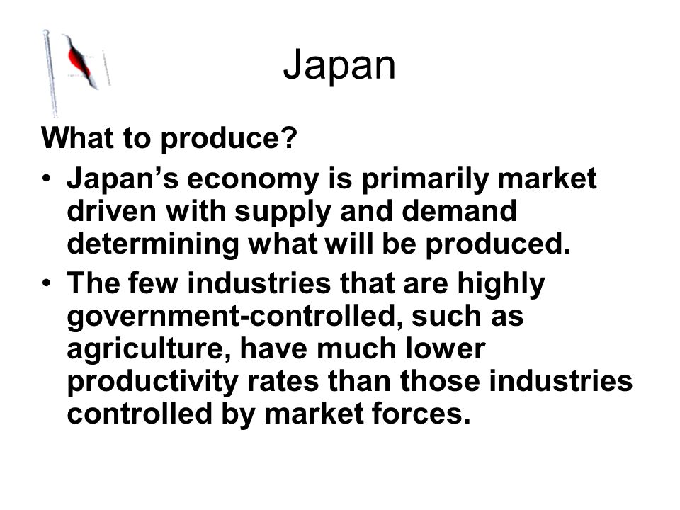 Japan What to produce Japan's economy is primarily market driven with supply and demand determining what will be produced.