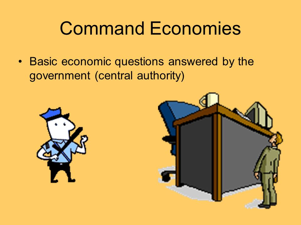 Command Economies Basic economic questions answered by the government (central authority)