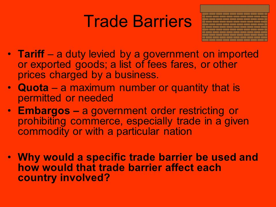 Trade Barriers Tariff – a duty levied by a government on imported or exported goods; a list of fees fares, or other prices charged by a business.