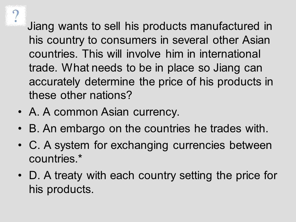 Jiang wants to sell his products manufactured in his country to consumers in several other Asian countries. This will involve him in international trade. What needs to be in place so Jiang can accurately determine the price of his products in these other nations