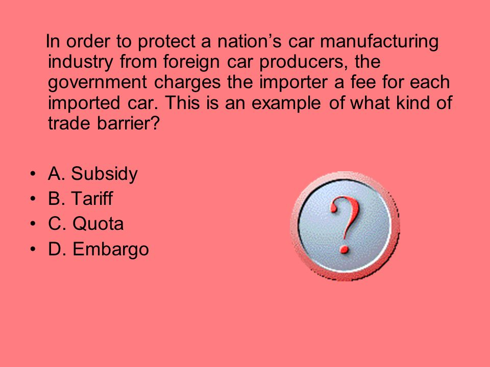 In order to protect a nation's car manufacturing industry from foreign car producers, the government charges the importer a fee for each imported car. This is an example of what kind of trade barrier