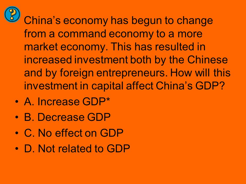 China's economy has begun to change from a command economy to a more market economy. This has resulted in increased investment both by the Chinese and by foreign entrepreneurs. How will this investment in capital affect China's GDP