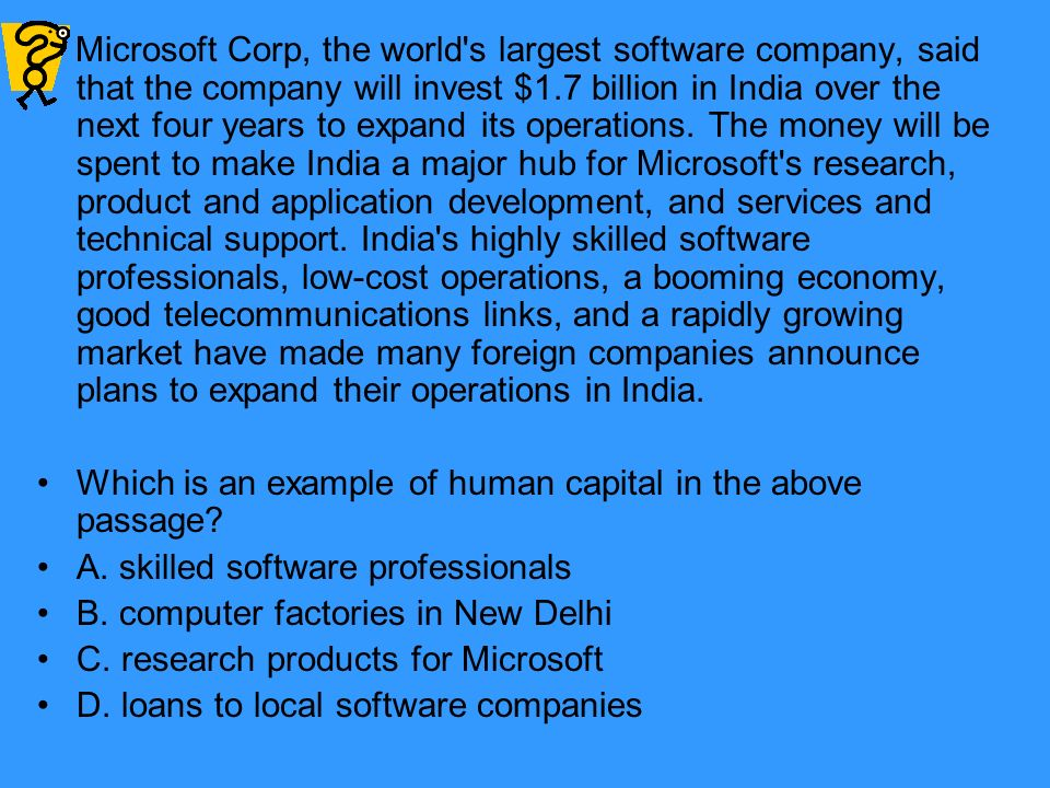 Microsoft Corp, the world s largest software company, said that the company will invest $1.7 billion in India over the next four years to expand its operations. The money will be spent to make India a major hub for Microsoft s research, product and application development, and services and technical support. India s highly skilled software professionals, low-cost operations, a booming economy, good telecommunications links, and a rapidly growing market have made many foreign companies announce plans to expand their operations in India.