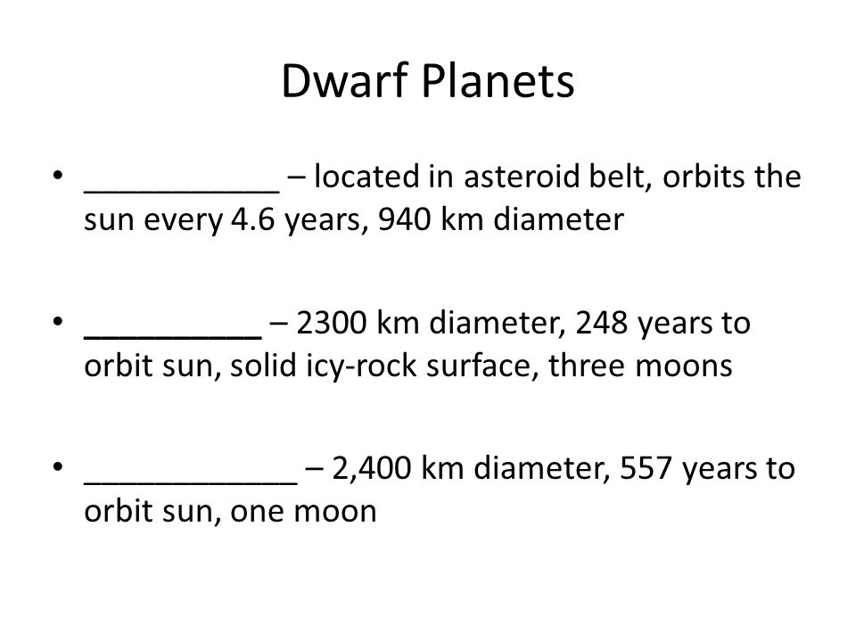 Dwarf Planets ___________ – located in asteroid belt, orbits the sun every 4.6 years, 940 km diameter.