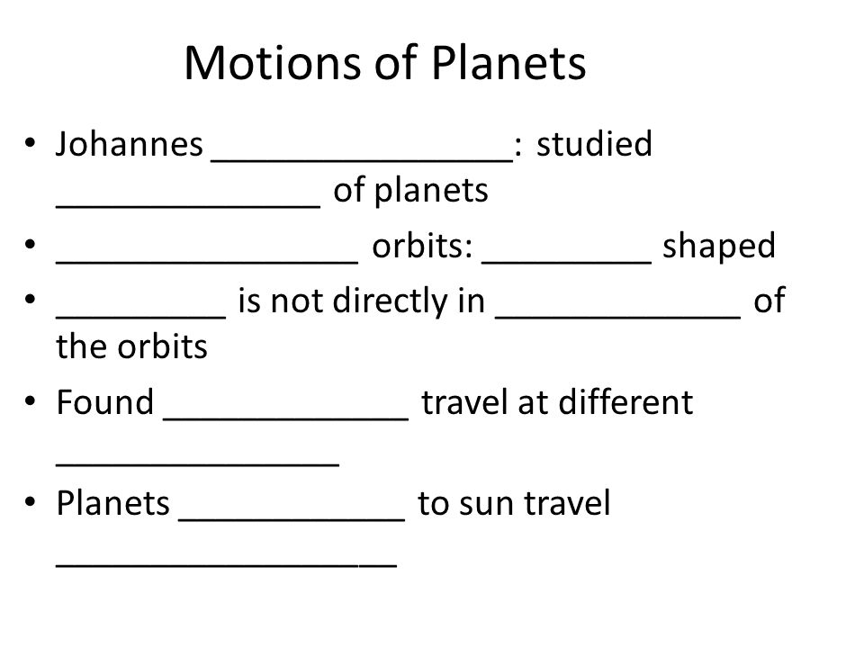 Motions of Planets Johannes ________________: studied ______________ of planets. ________________ orbits: _________ shaped.