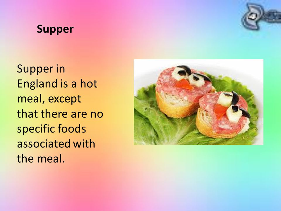 Supper Supper in England is a hot meal, except that there are no specific foods associated with the meal.