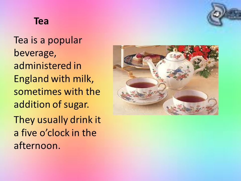 Tea Tea is a popular beverage, administered in England with milk, sometimes with the addition of sugar.
