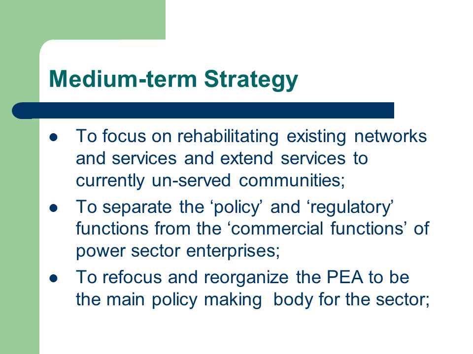 Medium-term Strategy To focus on rehabilitating existing networks and services and extend services to currently un-served communities;