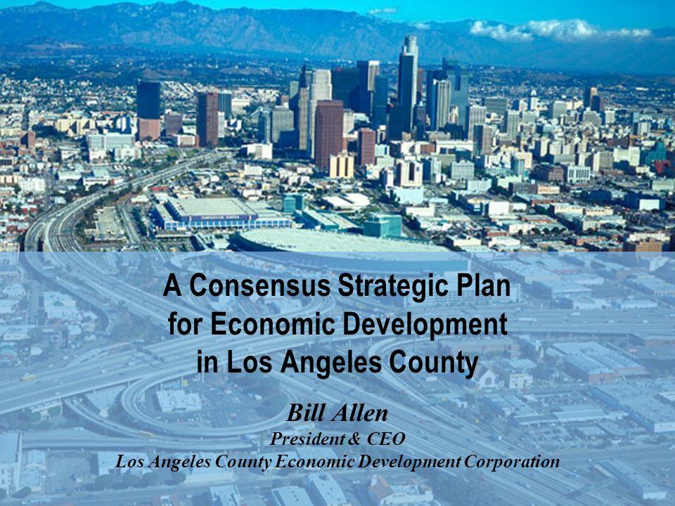 A Consensus Strategic Plan for Economic Development in Los Angeles County Bill Allen President & CEO Los Angeles County Economic Development Corporation