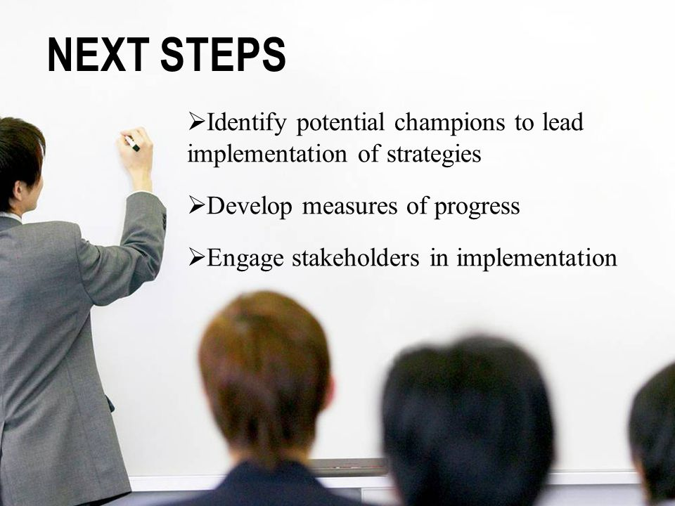NEXT STEPS Identify potential champions to lead implementation of strategies. Develop measures of progress.