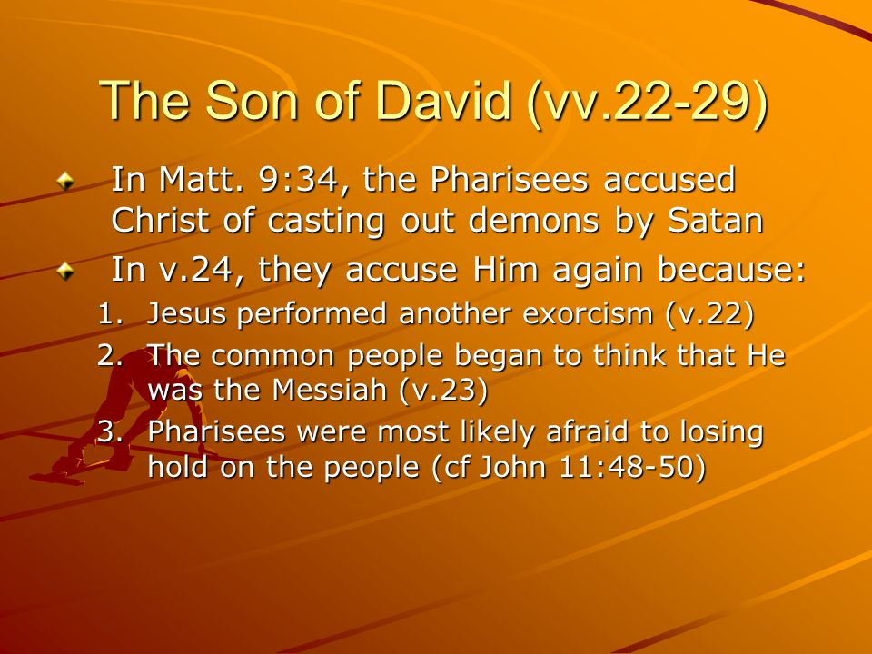 The Son of David (vv.22-29)In Matt. 9:34, the Pharisees accused Christ of casting out demons by Satan.
