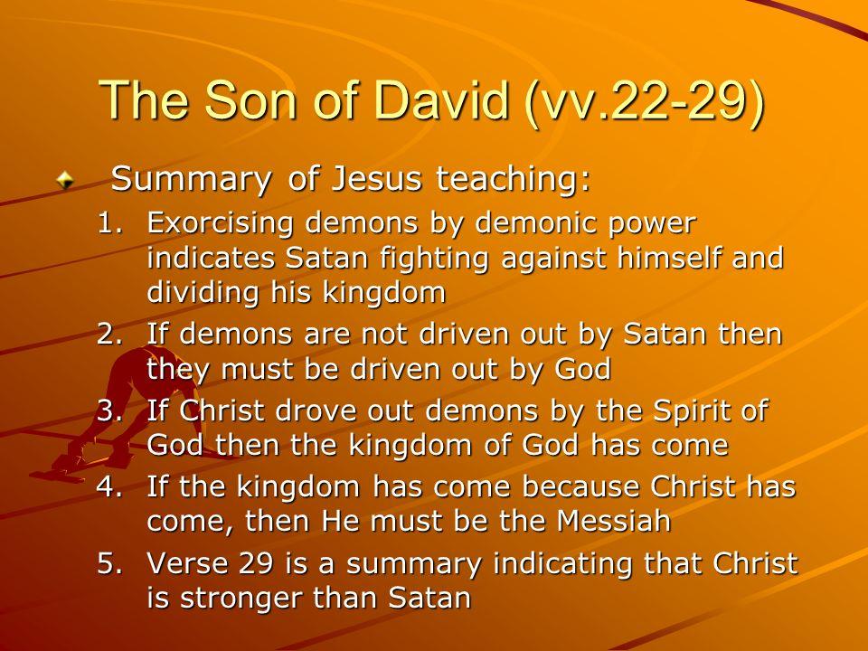 The Son of David (vv.22-29) Summary of Jesus teaching: