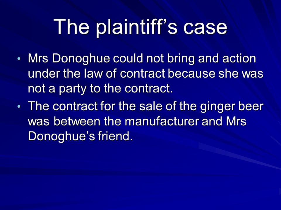 The plaintiff's case Mrs Donoghue could not bring and action under the law of contract because she was not a party to the contract.
