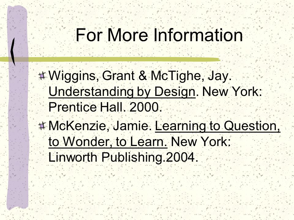 For More Information Wiggins, Grant & McTighe, Jay. Understanding by Design. New York: Prentice Hall. 2000.