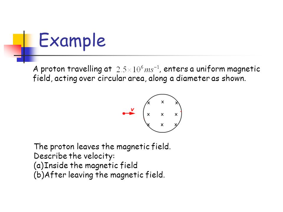 Example A proton travelling at , enters a uniform magnetic